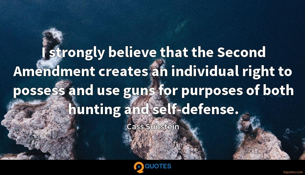 I strongly believe that the Second Amendment creates an individual right to possess and use guns for purposes of both hunting and self-defense.