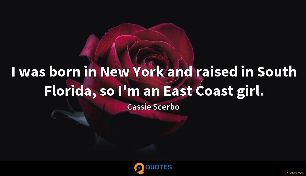 I was born in New York and raised in South Florida, so I'm an East Coast girl.
