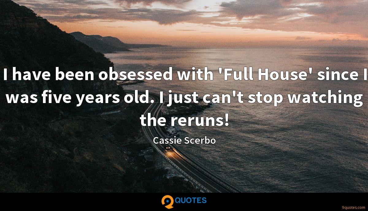 I have been obsessed with 'Full House' since I was five years old. I just can't stop watching the reruns!