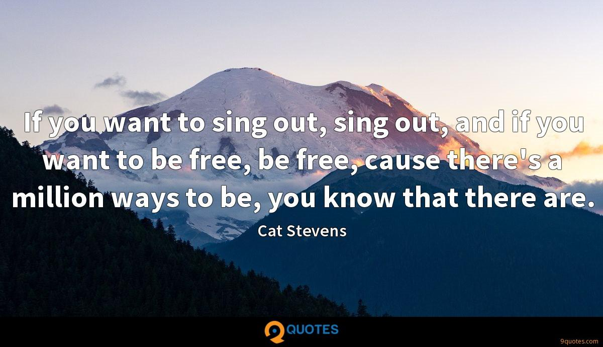 If you want to sing out, sing out, and if you want to be free, be free, cause there's a million ways to be, you know that there are.