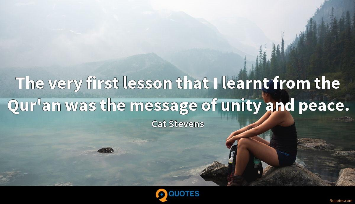 The very first lesson that I learnt from the Qur'an was the message of unity and peace.