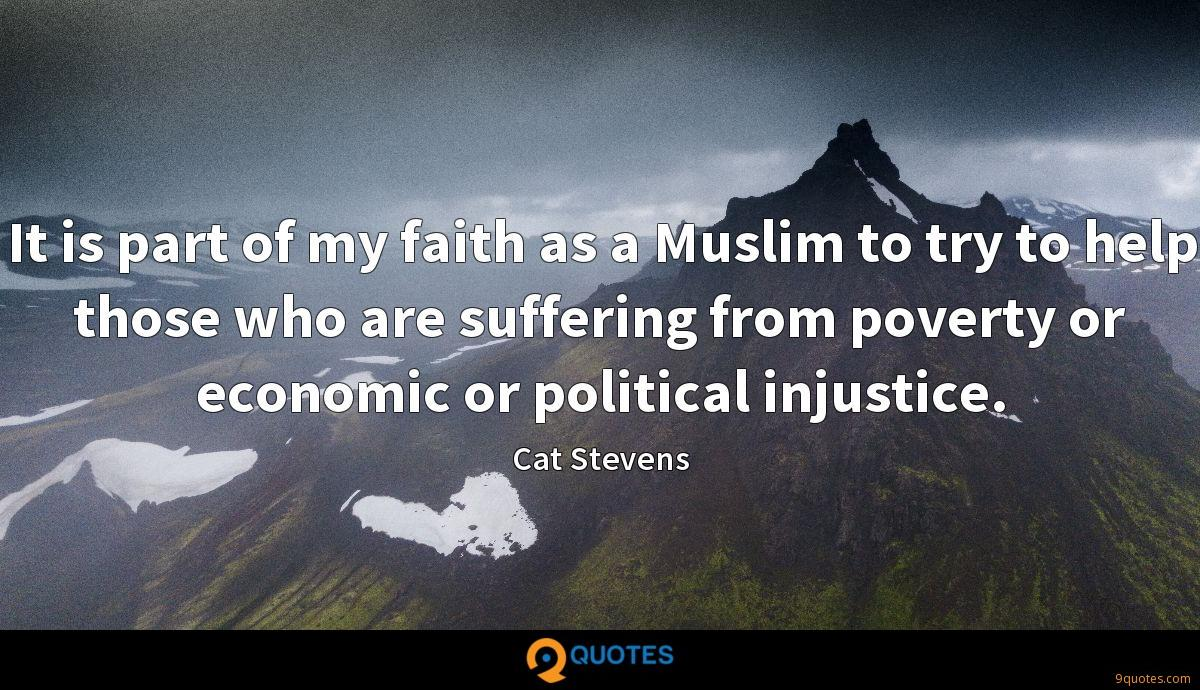 It is part of my faith as a Muslim to try to help those who are suffering from poverty or economic or political injustice.