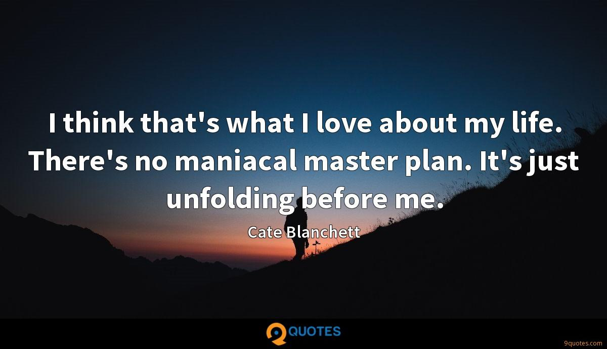 I think that's what I love about my life. There's no maniacal master plan. It's just unfolding before me.