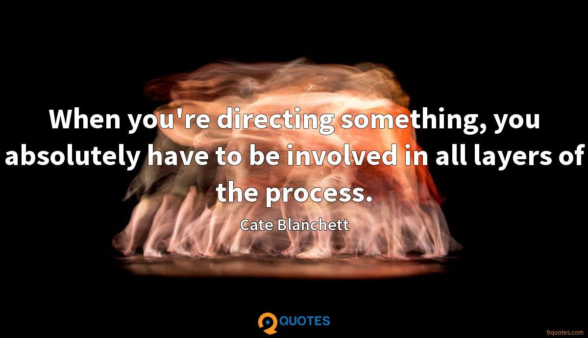 When you're directing something, you absolutely have to be involved in all layers of the process.