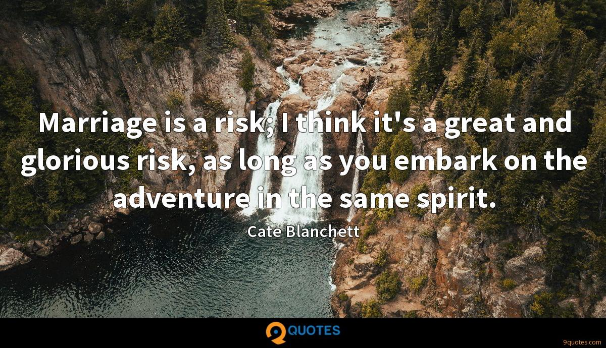 Marriage is a risk; I think it's a great and glorious risk, as long as you embark on the adventure in the same spirit.