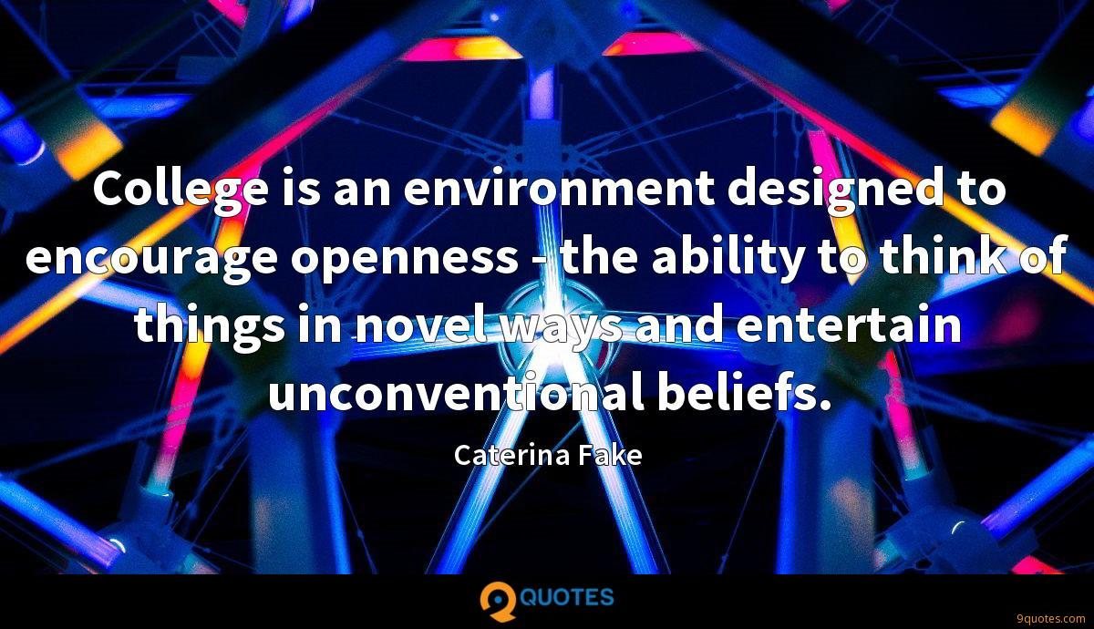 College is an environment designed to encourage openness - the ability to think of things in novel ways and entertain unconventional beliefs.