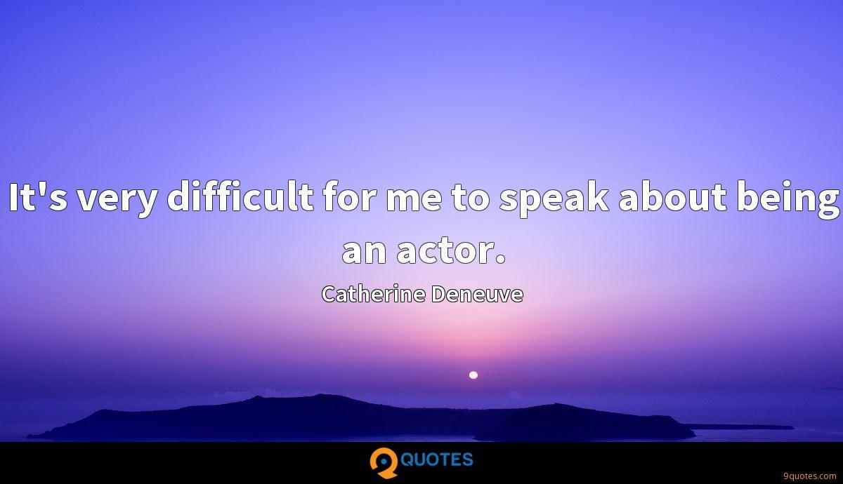 It's very difficult for me to speak about being an actor.