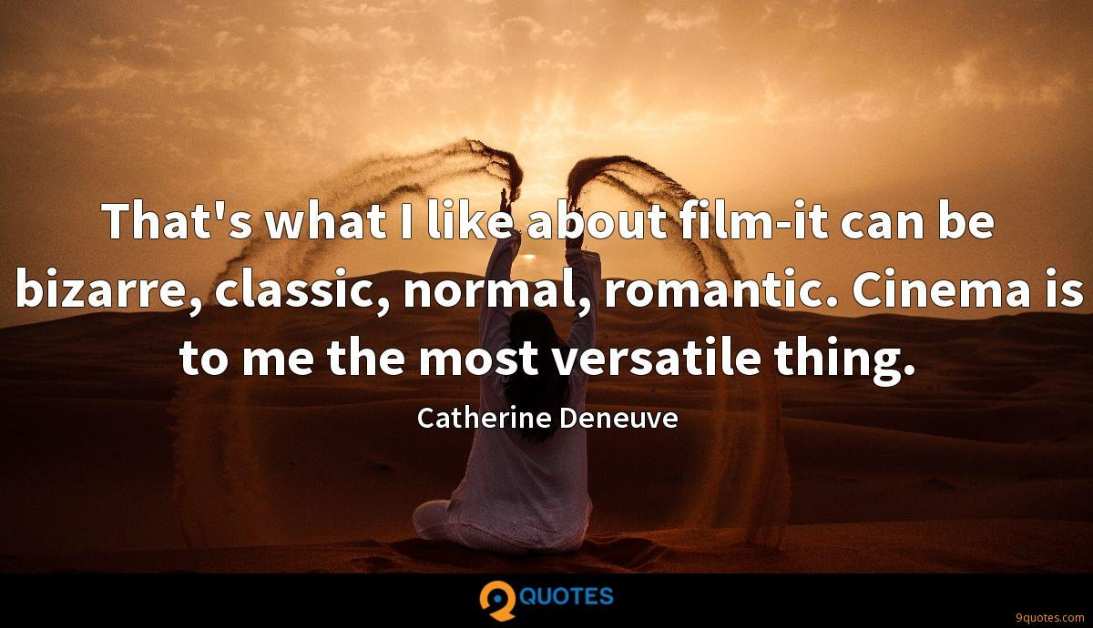 That's what I like about film-it can be bizarre, classic, normal, romantic. Cinema is to me the most versatile thing.