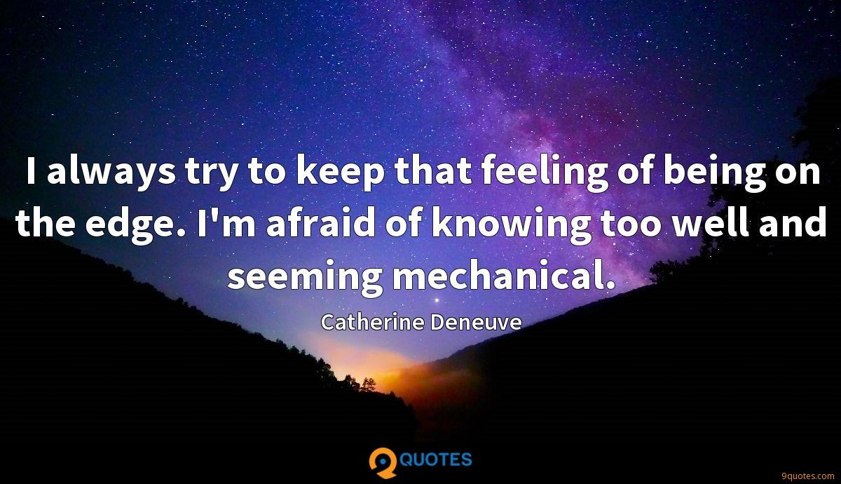 I always try to keep that feeling of being on the edge. I'm afraid of knowing too well and seeming mechanical.