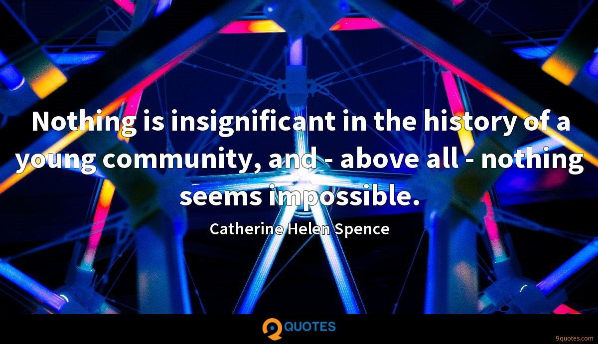 Nothing is insignificant in the history of a young community, and - above all - nothing seems impossible.