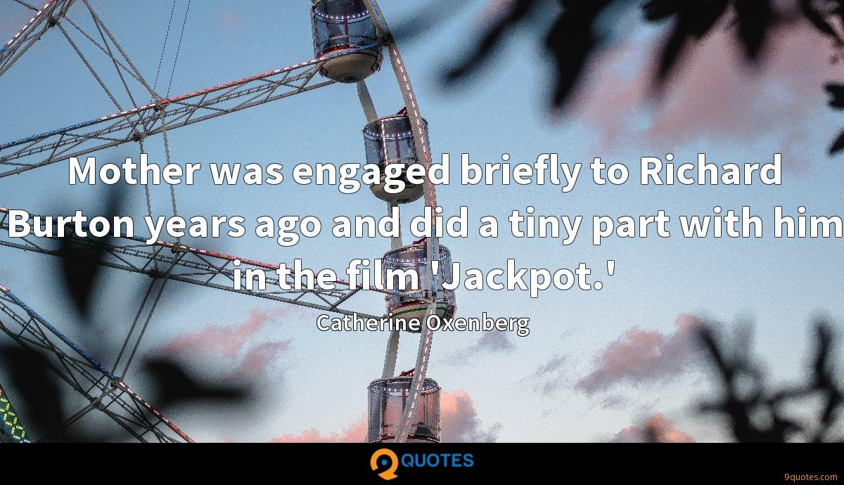 Mother was engaged briefly to Richard Burton years ago and did a tiny part with him in the film 'Jackpot.'