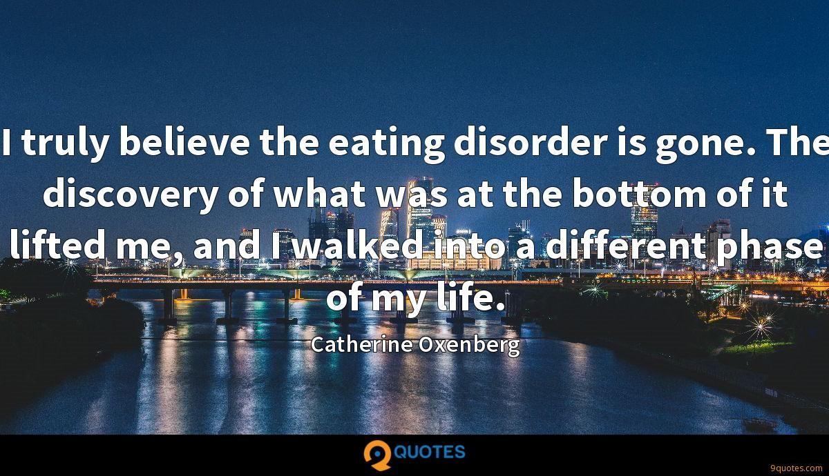 I truly believe the eating disorder is gone. The discovery of what was at the bottom of it lifted me, and I walked into a different phase of my life.