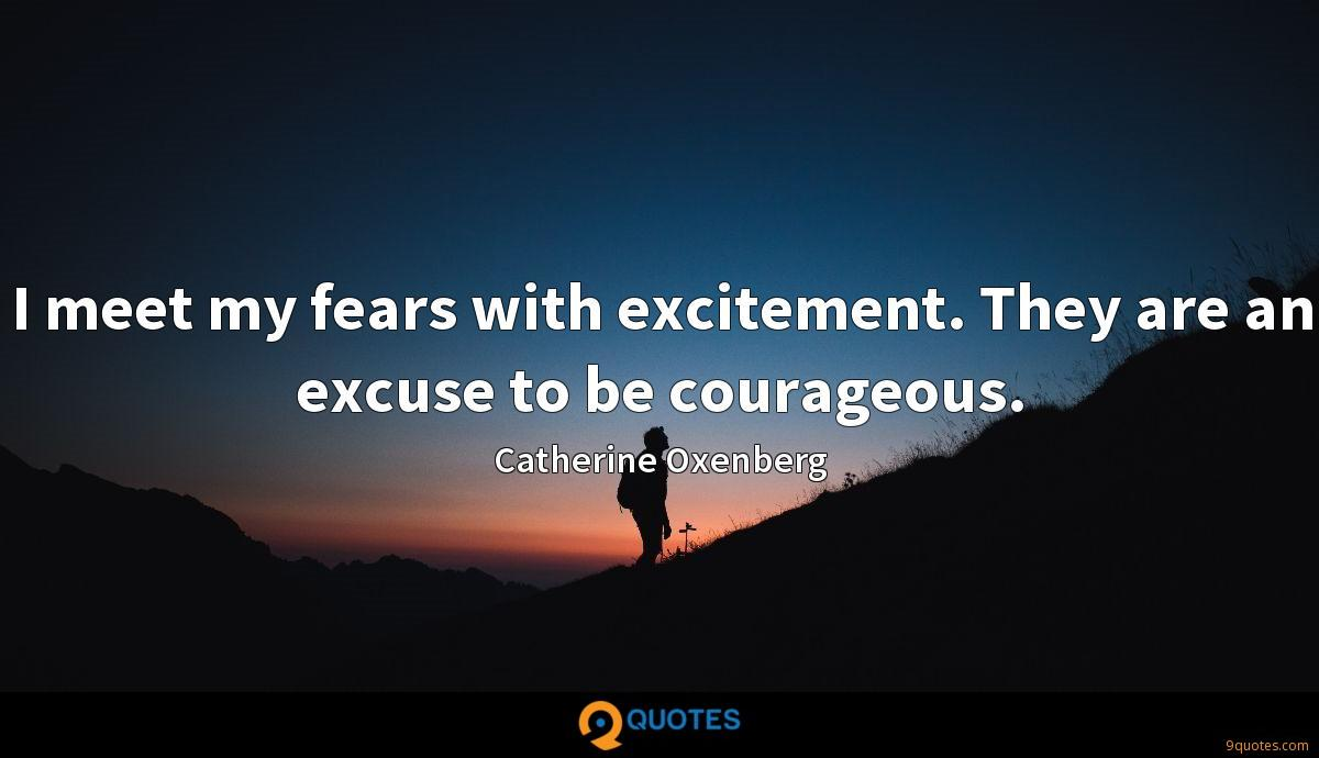 I meet my fears with excitement. They are an excuse to be courageous.