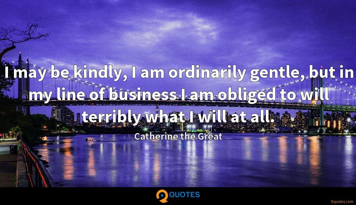I may be kindly, I am ordinarily gentle, but in my line of business I am obliged to will terribly what I will at all.