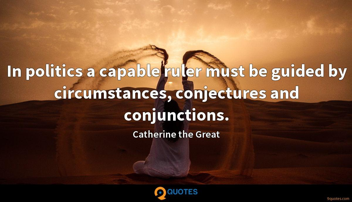 In politics a capable ruler must be guided by circumstances, conjectures and conjunctions.