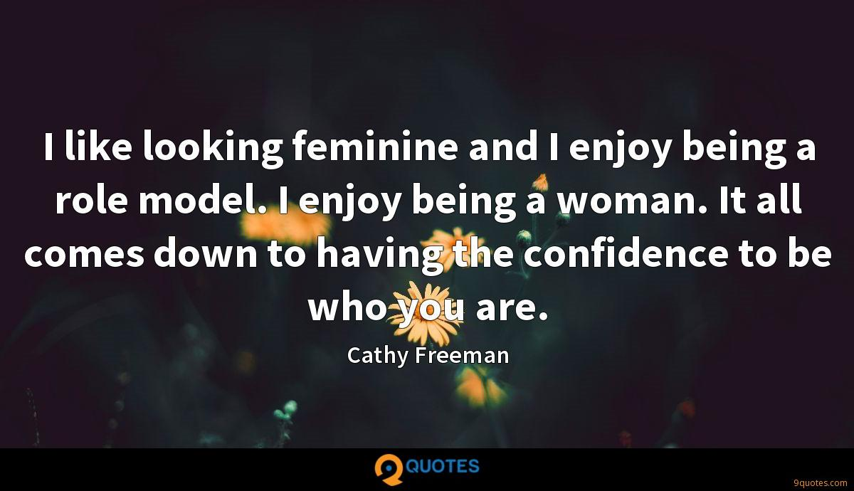 I like looking feminine and I enjoy being a role model. I enjoy being a woman. It all comes down to having the confidence to be who you are.
