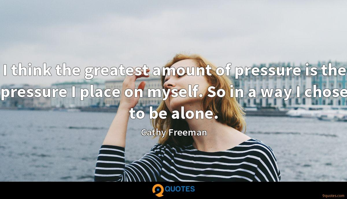 I think the greatest amount of pressure is the pressure I place on myself. So in a way I chose to be alone.