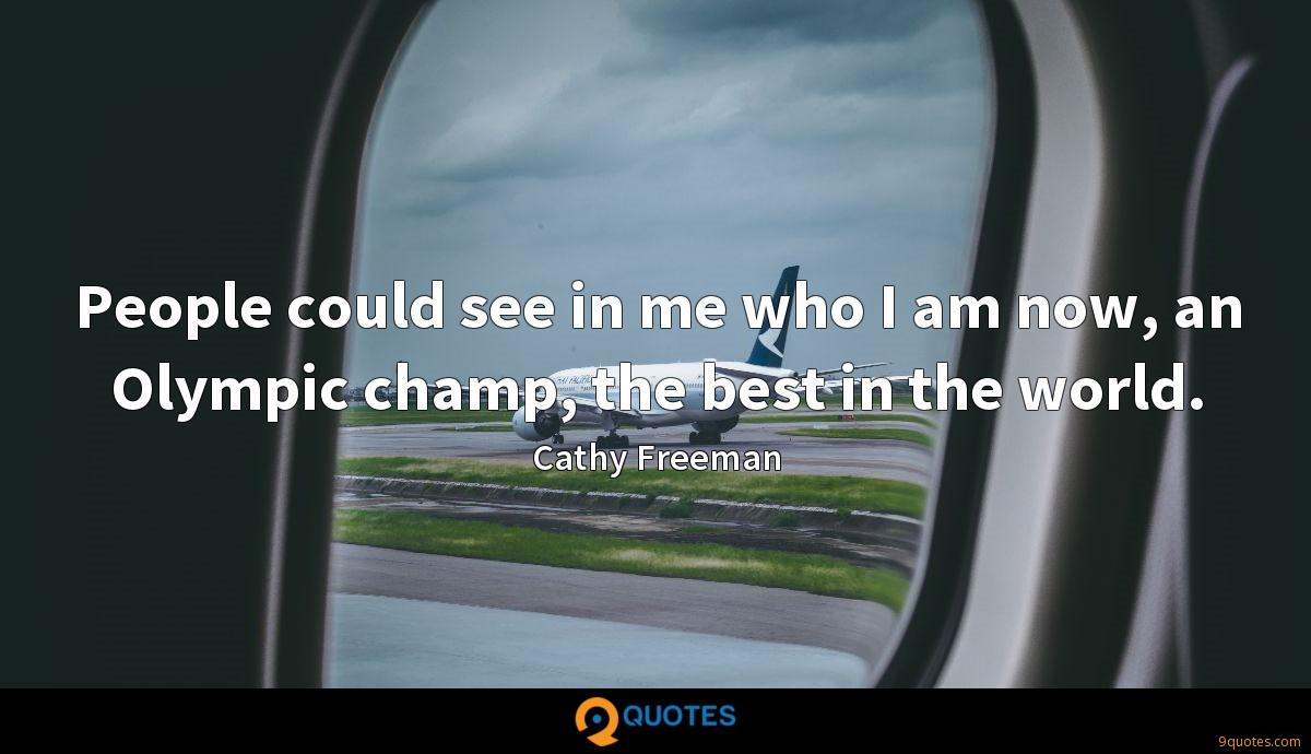 People could see in me who I am now, an Olympic champ, the best in the world.