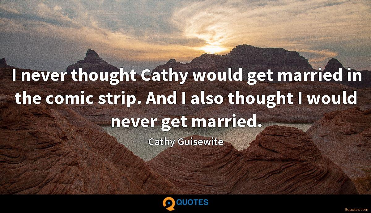 I never thought Cathy would get married in the comic strip. And I also thought I would never get married.