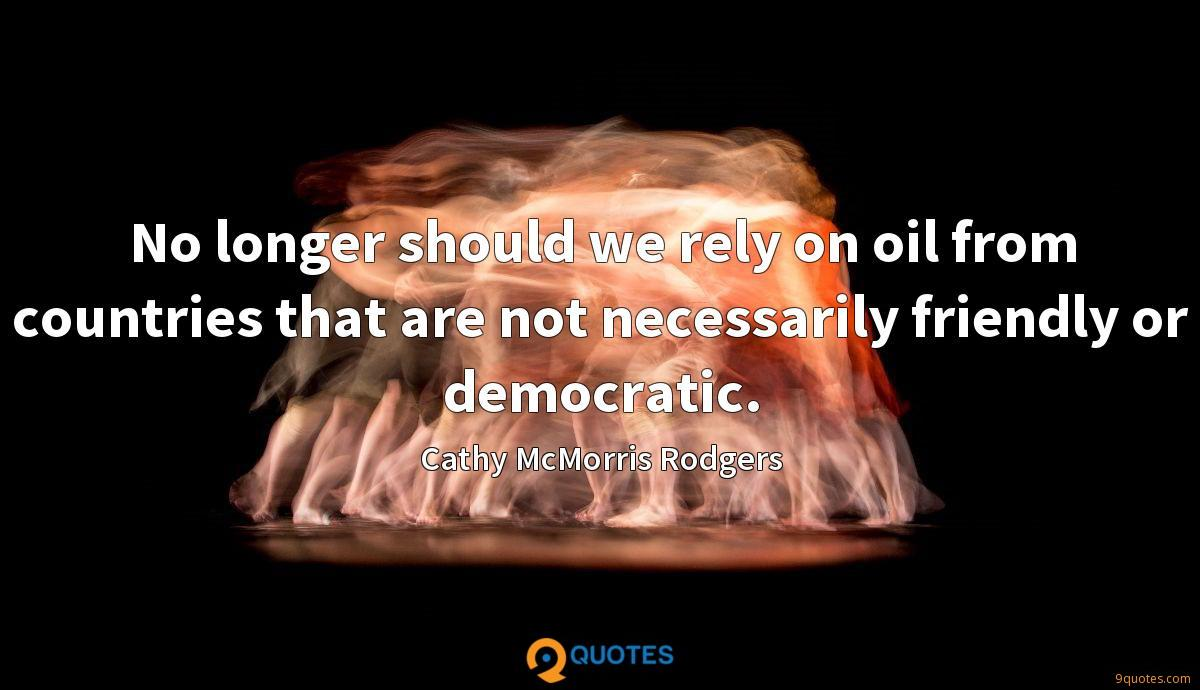 No longer should we rely on oil from countries that are not necessarily friendly or democratic.