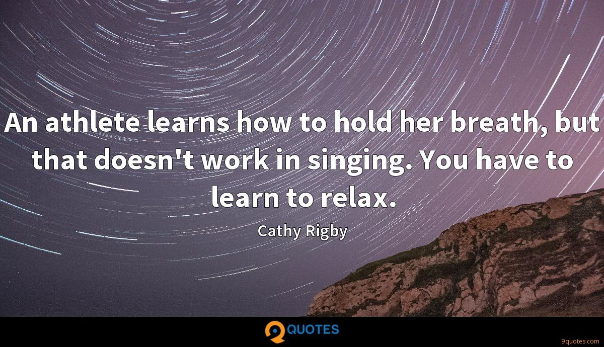 An athlete learns how to hold her breath, but that doesn't work in singing. You have to learn to relax.