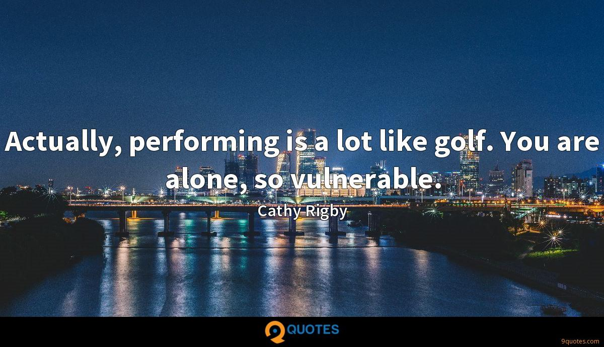 Actually, performing is a lot like golf. You are alone, so vulnerable.