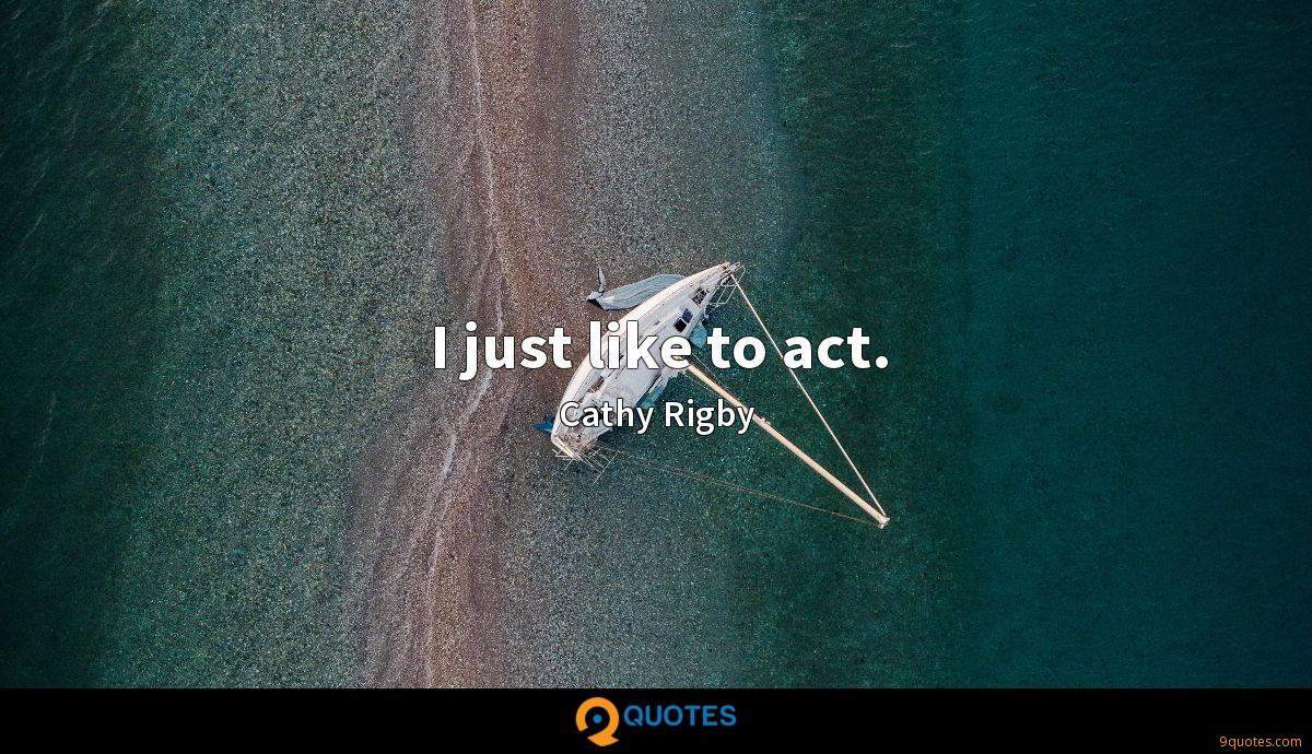 I just like to act.