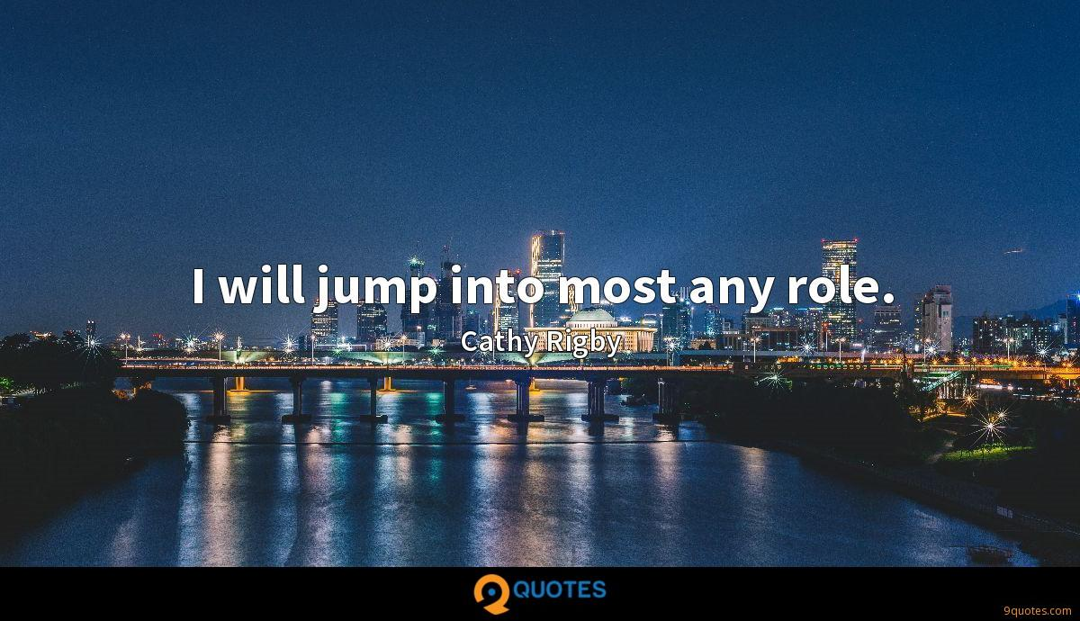 I will jump into most any role.