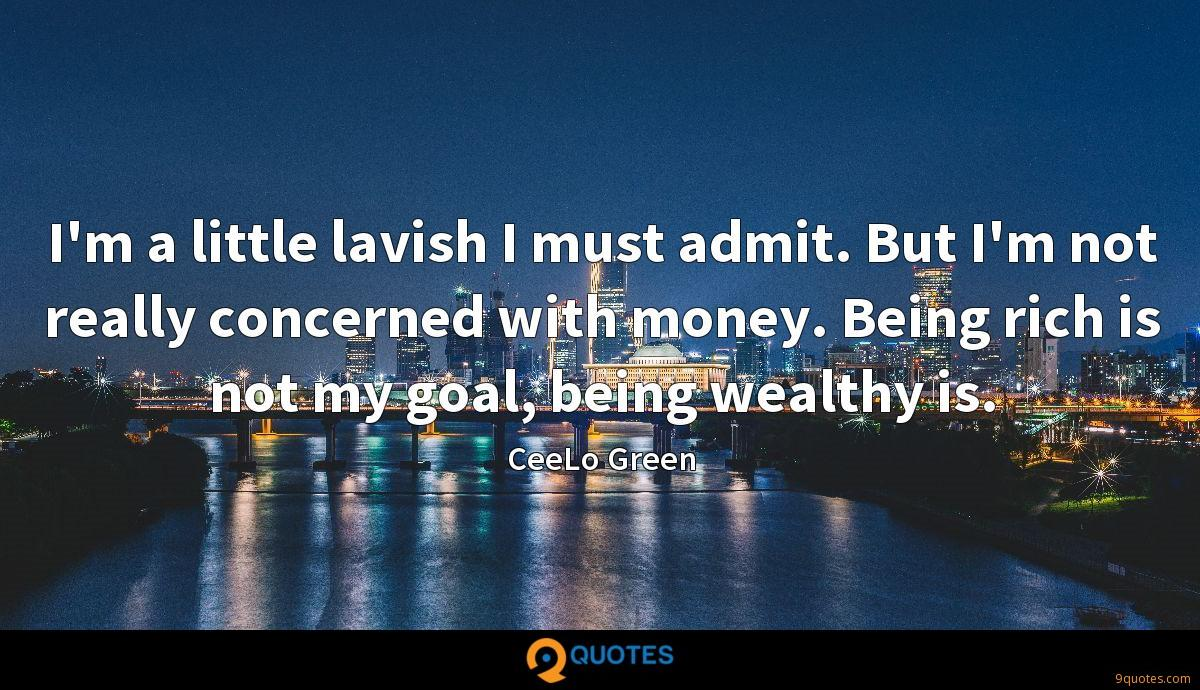 I'm a little lavish I must admit. But I'm not really concerned with money. Being rich is not my goal, being wealthy is.