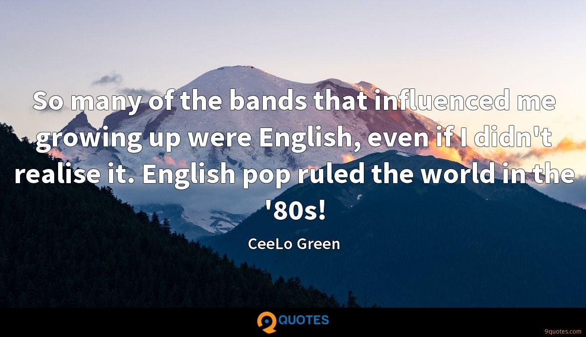 So many of the bands that influenced me growing up were English, even if I didn't realise it. English pop ruled the world in the '80s!
