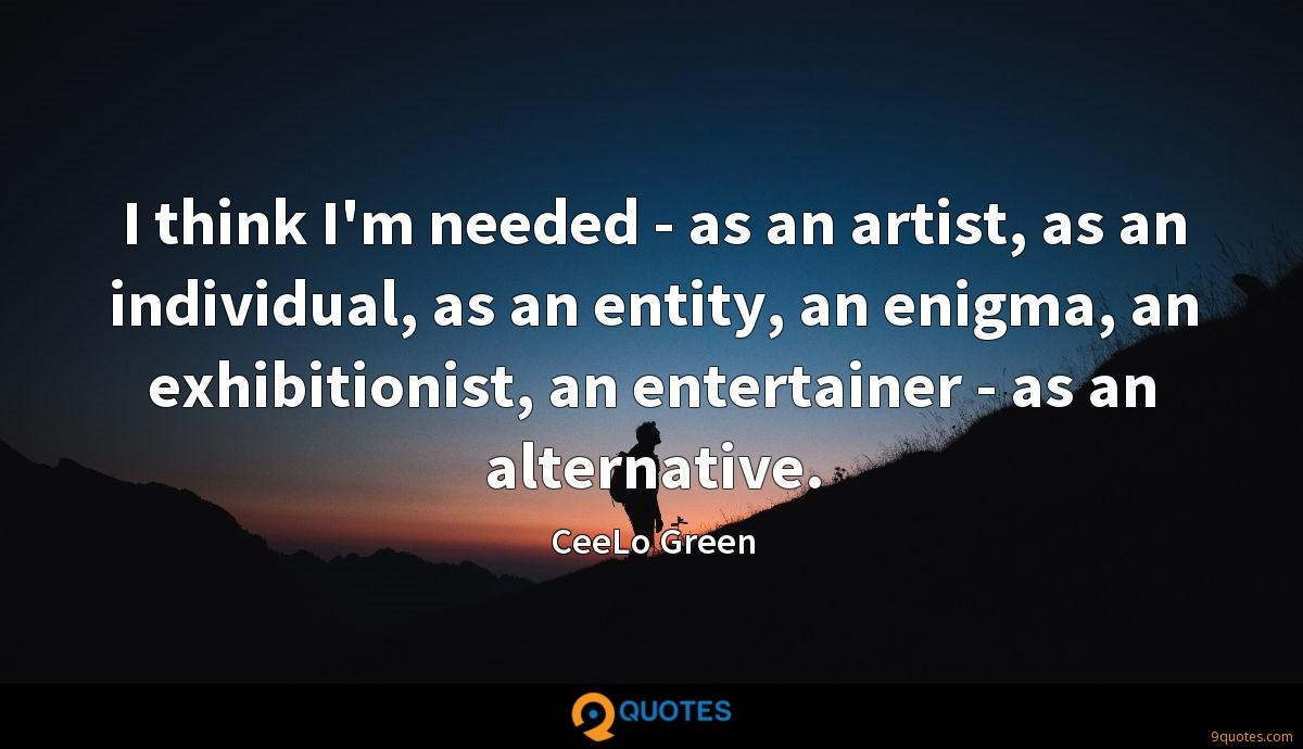 I think I'm needed - as an artist, as an individual, as an entity, an enigma, an exhibitionist, an entertainer - as an alternative.