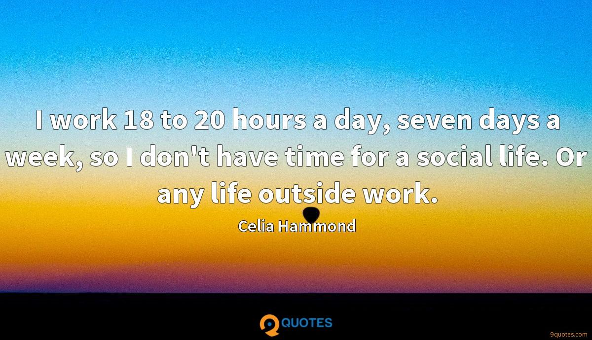 I work 18 to 20 hours a day, seven days a week, so I don't have time for a social life. Or any life outside work.