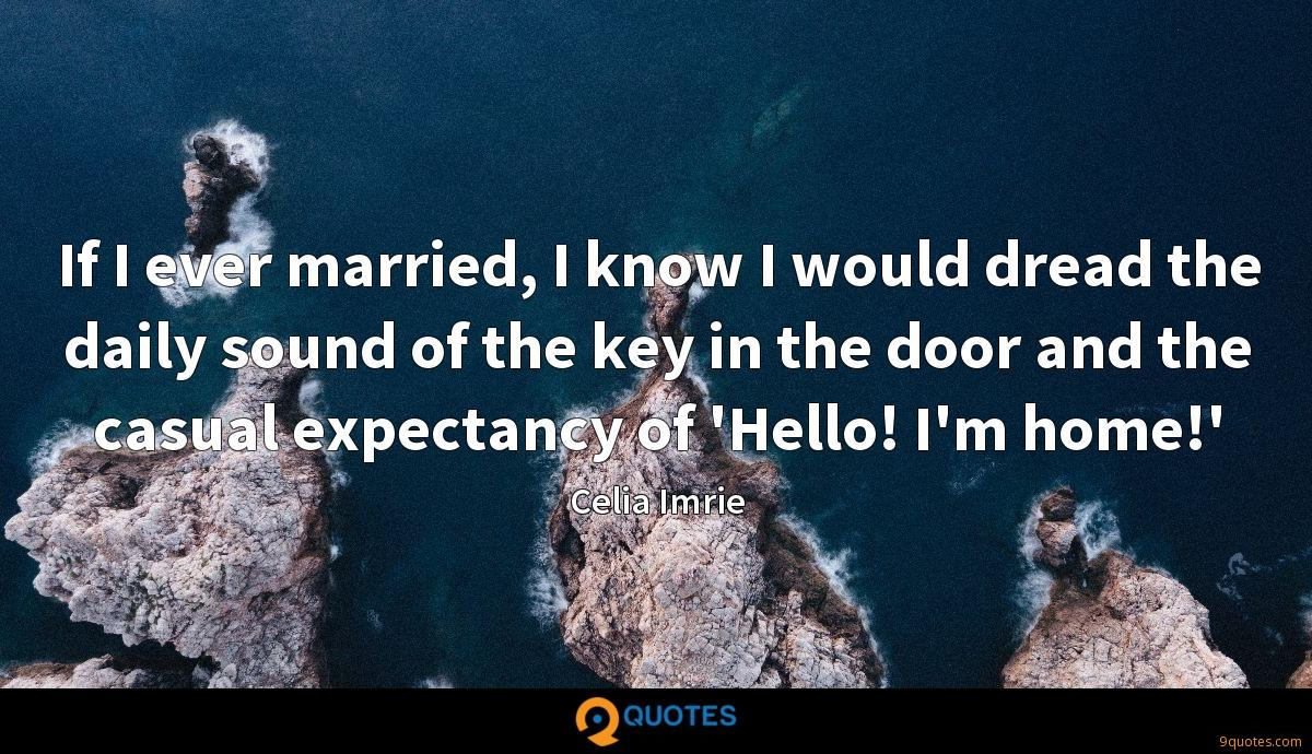 If I ever married, I know I would dread the daily sound of the key in the door and the casual expectancy of 'Hello! I'm home!'