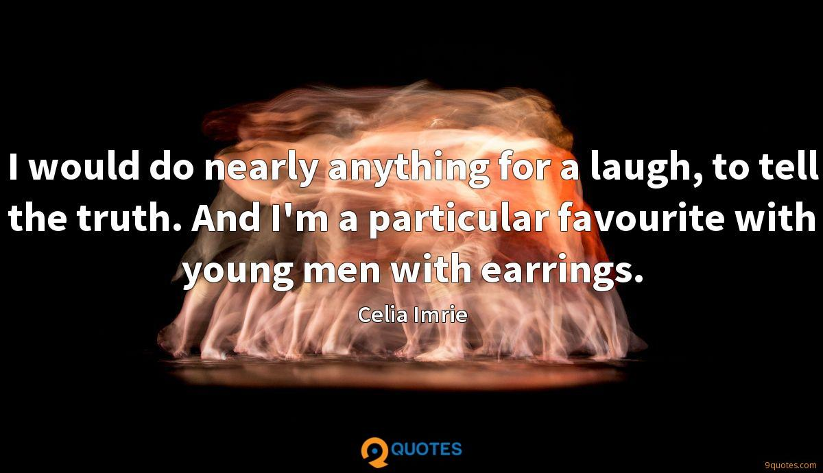 I would do nearly anything for a laugh, to tell the truth. And I'm a particular favourite with young men with earrings.