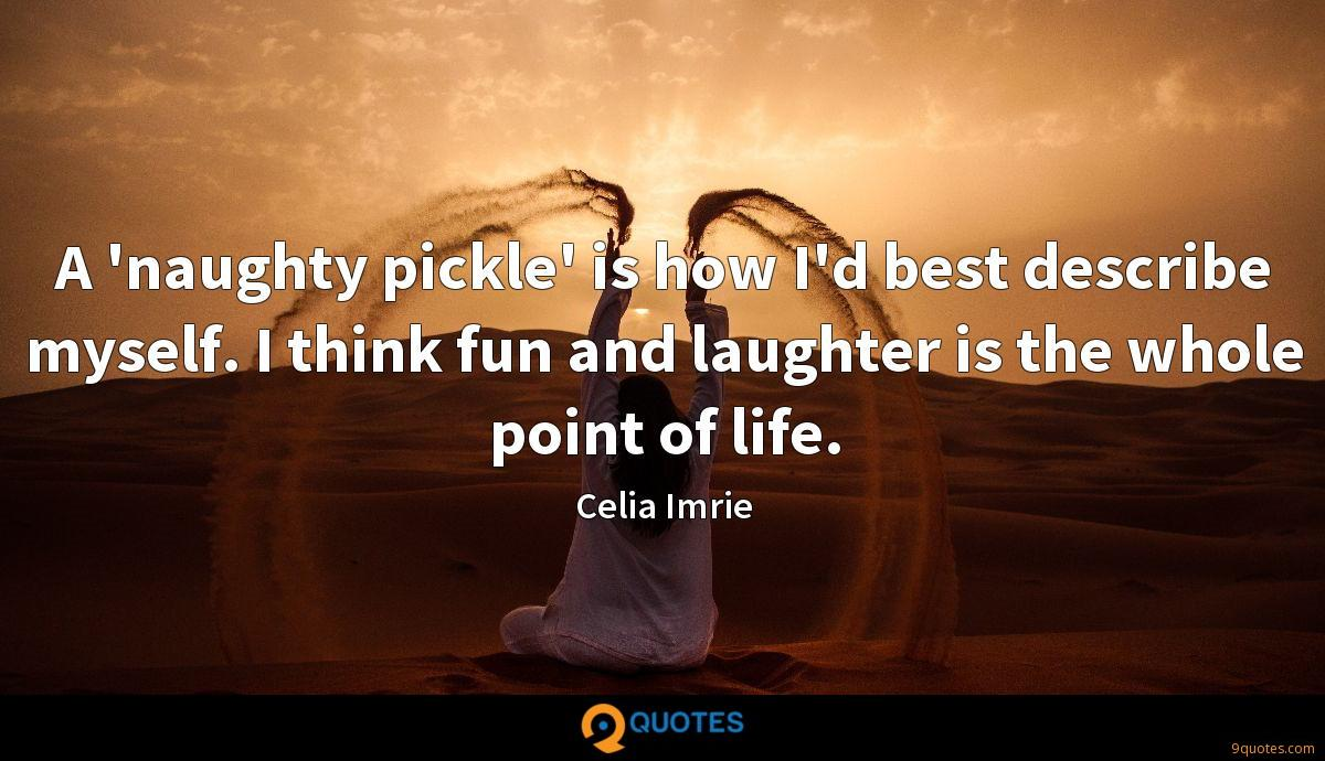A 'naughty pickle' is how I'd best describe myself. I think fun and laughter is the whole point of life.