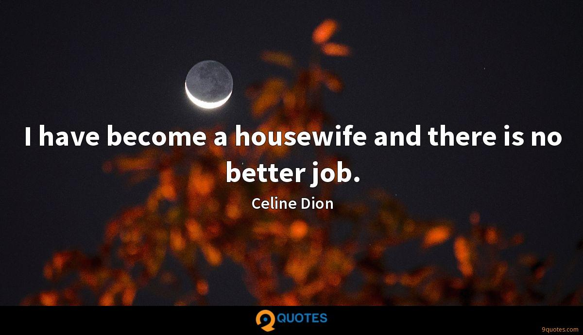 I have become a housewife and there is no better job.