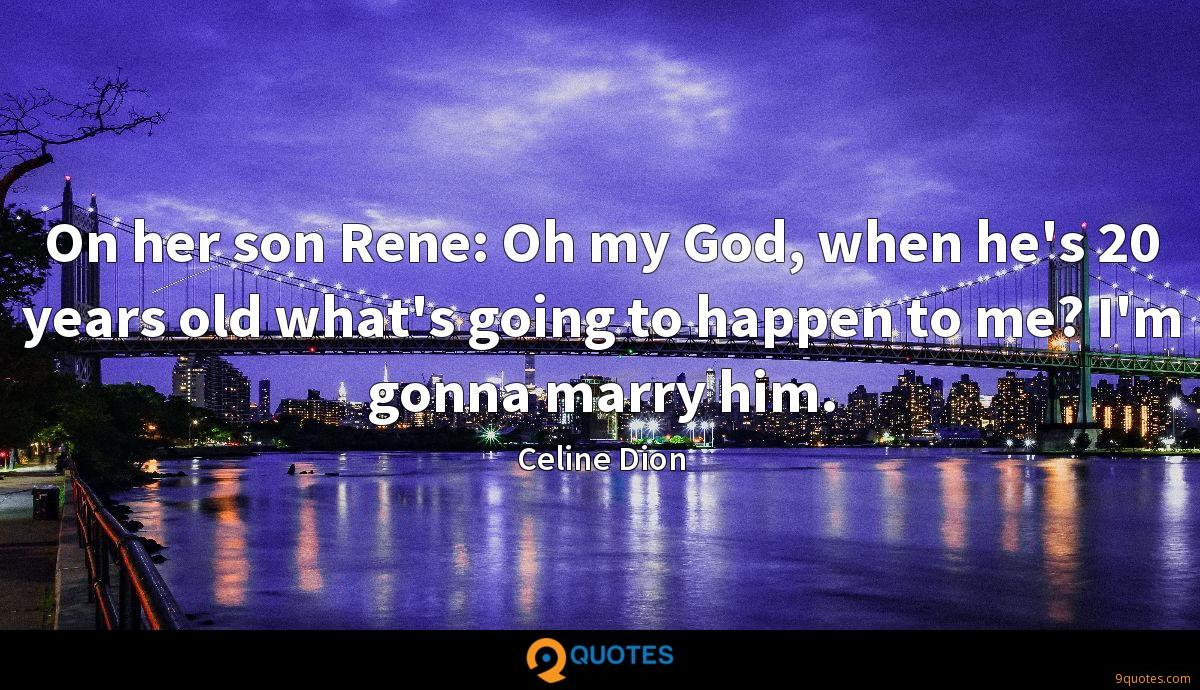 On her son Rene: Oh my God, when he's 20 years old what's going to happen to me? I'm gonna marry him.