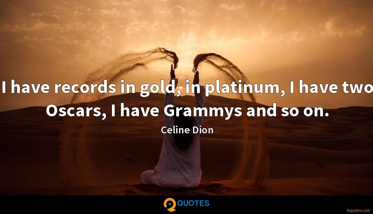 I have records in gold, in platinum, I have two Oscars, I have Grammys and so on.