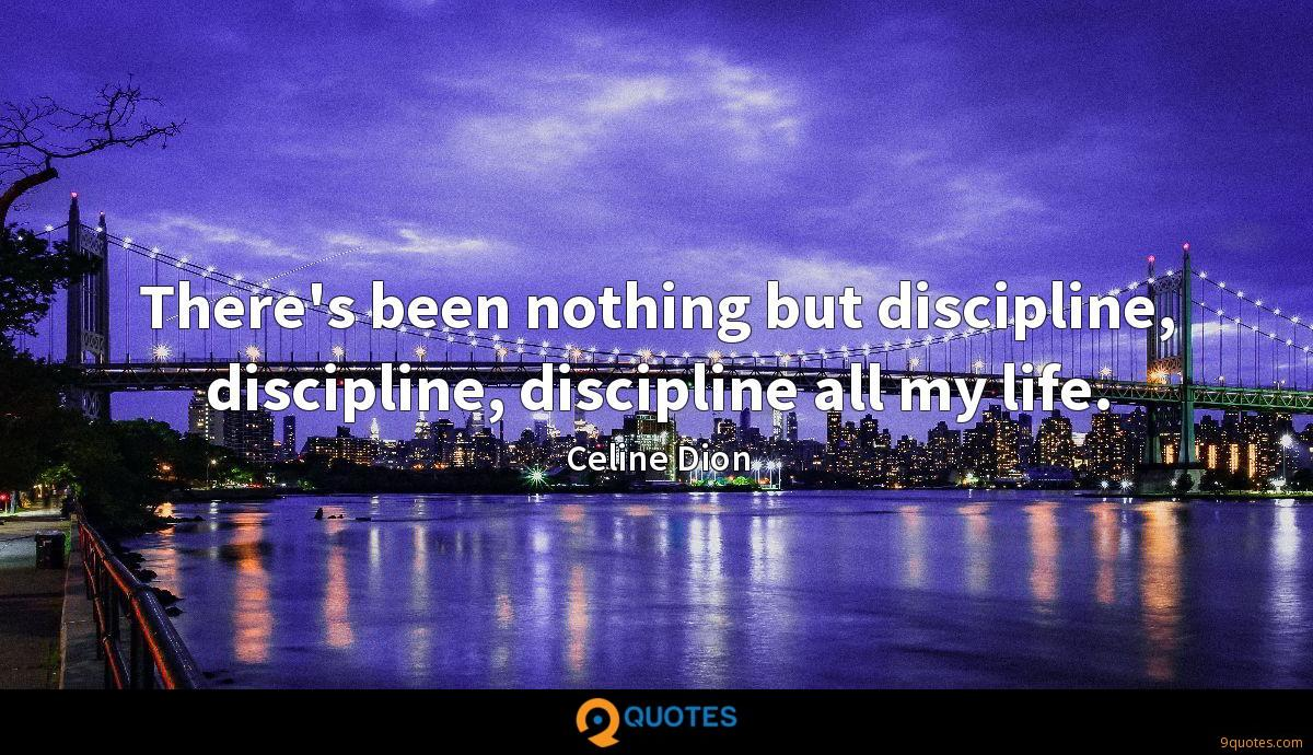There's been nothing but discipline, discipline, discipline all my life.