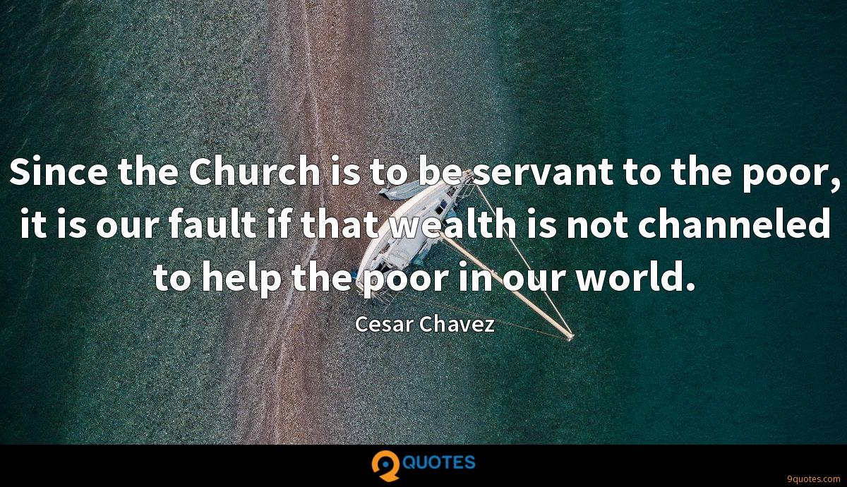 Since the Church is to be servant to the poor, it is our fault if that wealth is not channeled to help the poor in our world.