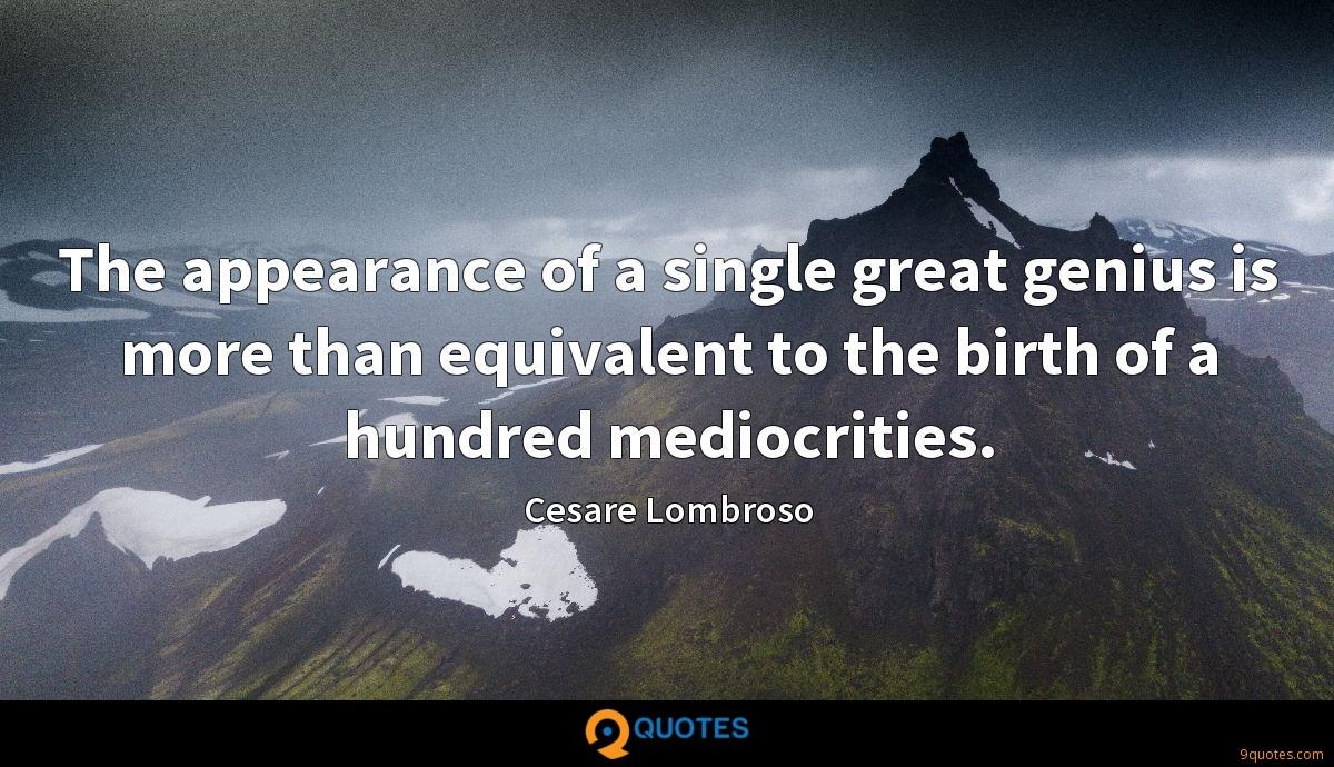 The appearance of a single great genius is more than equivalent to the birth of a hundred mediocrities.
