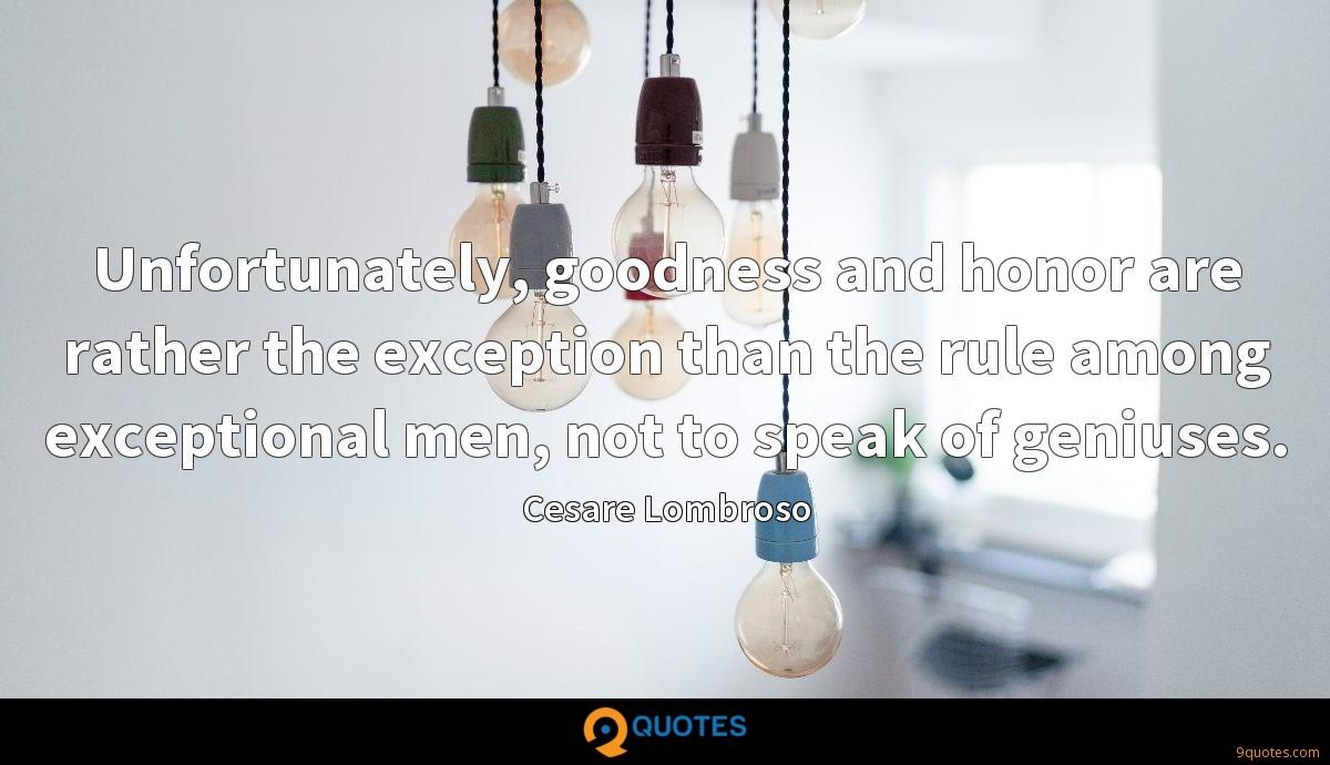 Unfortunately, goodness and honor are rather the exception than the rule among exceptional men, not to speak of geniuses.