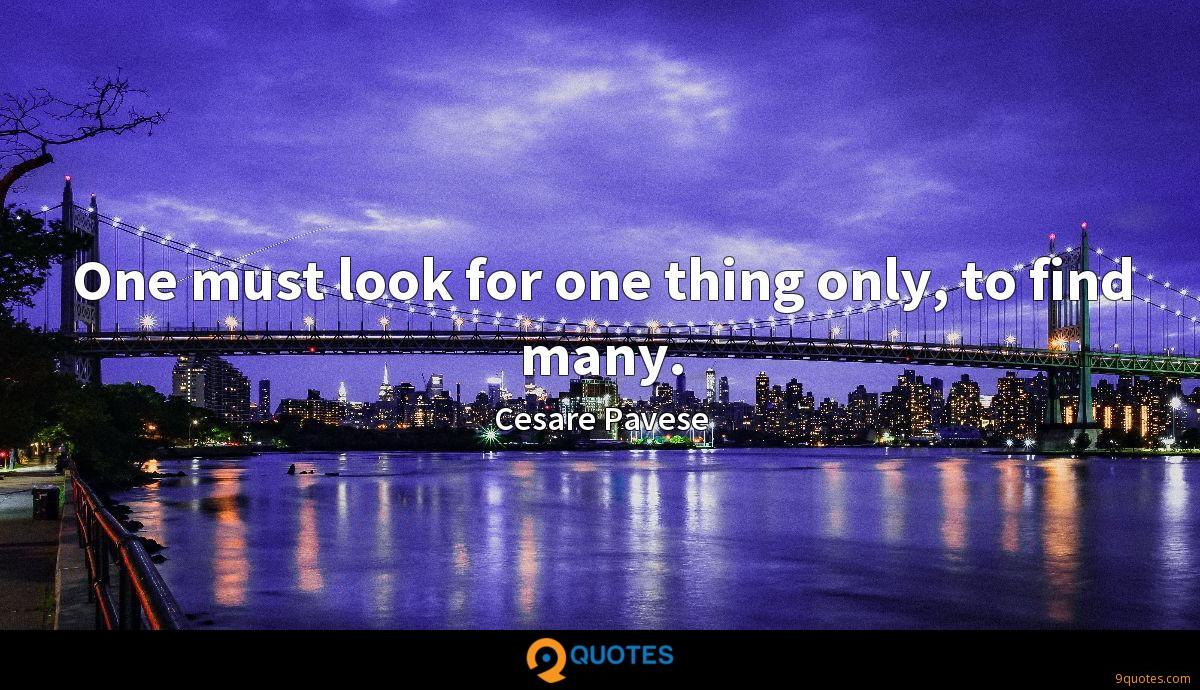 One must look for one thing only, to find many.