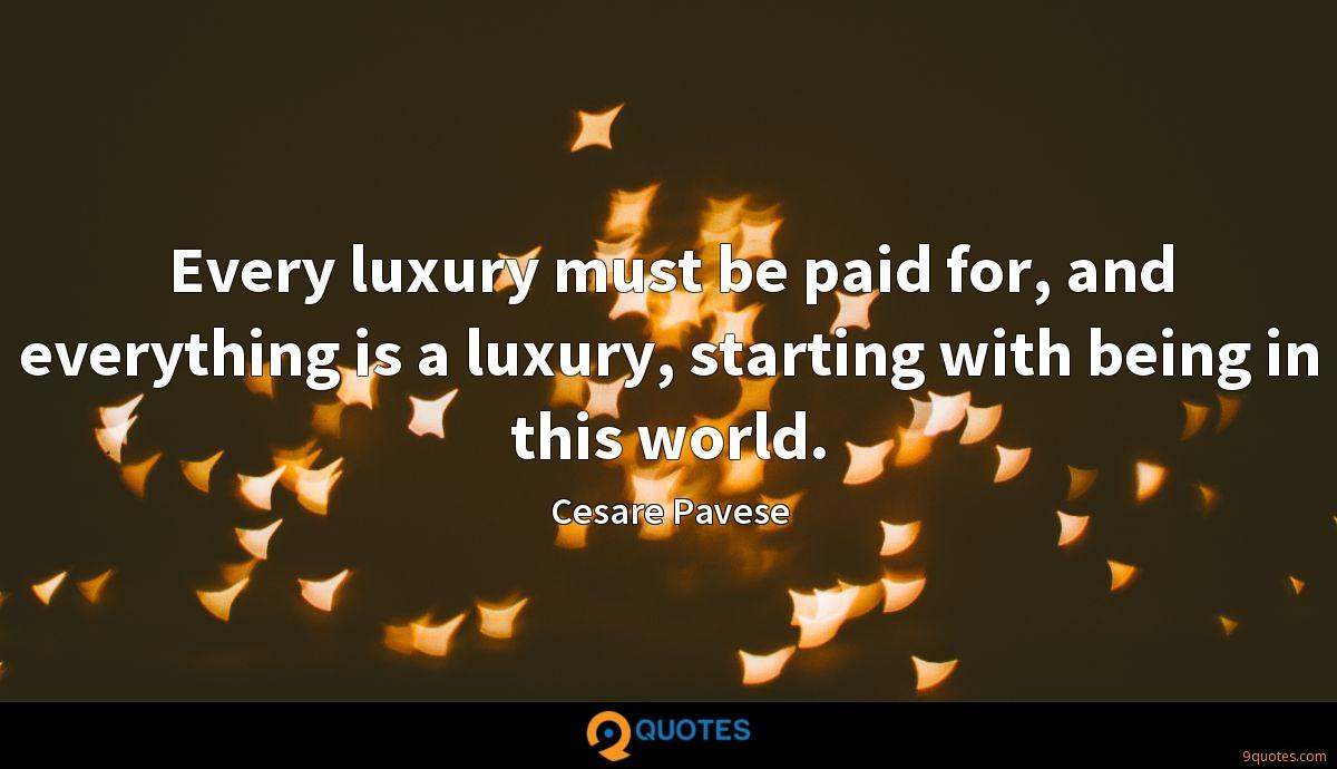 Every luxury must be paid for, and everything is a luxury, starting with being in this world.