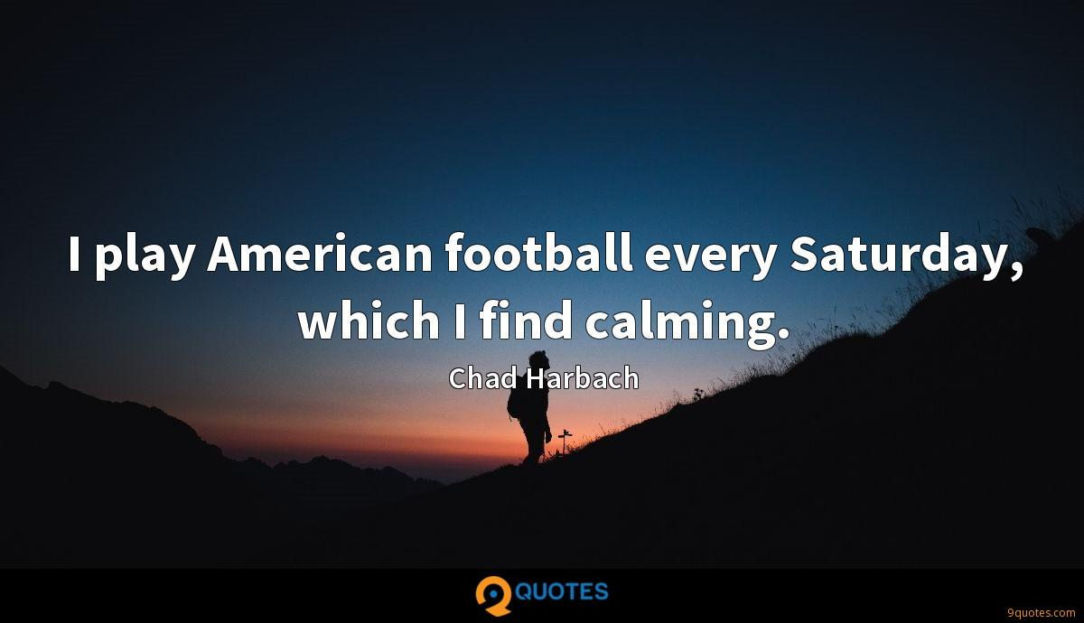 I play American football every Saturday, which I find calming.
