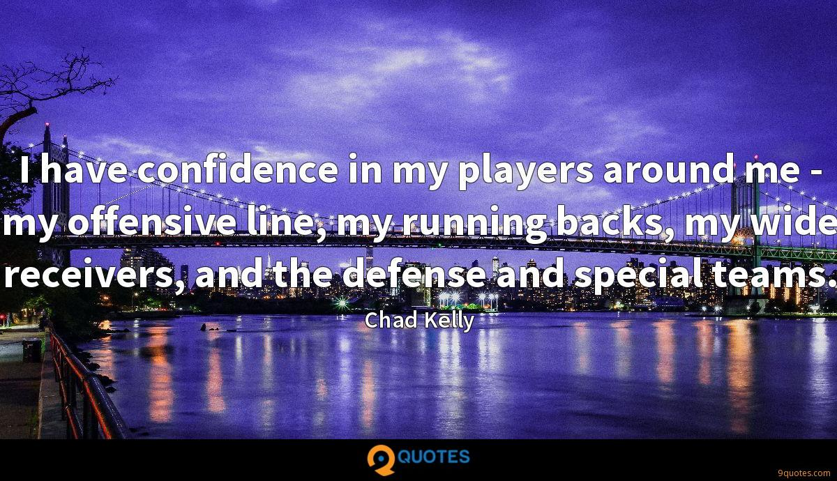 I have confidence in my players around me - my offensive line, my running backs, my wide receivers, and the defense and special teams.