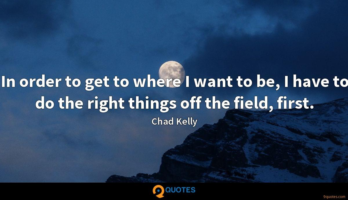 In order to get to where I want to be, I have to do the right things off the field, first.