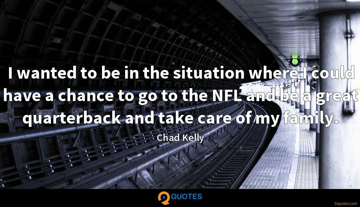 I wanted to be in the situation where I could have a chance to go to the NFL and be a great quarterback and take care of my family.