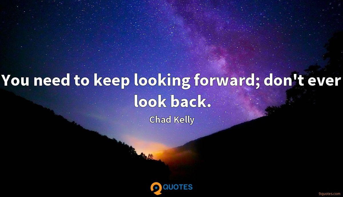 You need to keep looking forward; don't ever look back.