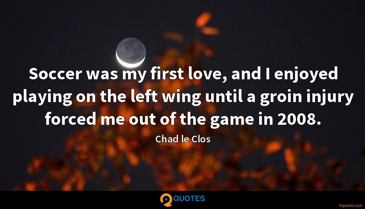 Soccer was my first love, and I enjoyed playing on the left wing until a groin injury forced me out of the game in 2008.